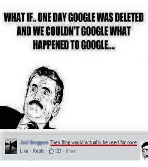 Funny, Google, and Bing: WHATIFL ONE DAY GOOGLEWAS DELETED  ANDWECOULDNTGOOGLEWHAT  HAPPENED TO GOOGLE.  Then Bing would actually be used for once  Like Reply. 122 8 hrs