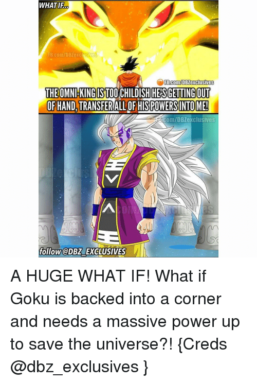 Memes, 🤖, and Massive: WHATIFO  FB Com/DBZexclusives  FB.com/DBZexclusives  THE OMNl KING ST00  DISH HES GETTING OUT  OF HAND, TRANSFER  ALLOF HISPOWERSINTOME!  ERCOm/DB exclusives  follow @DBZ EXCLUSIVES A HUGE WHAT IF! What if Goku is backed into a corner and needs a massive power up to save the universe?! {Creds @dbz_exclusives }
