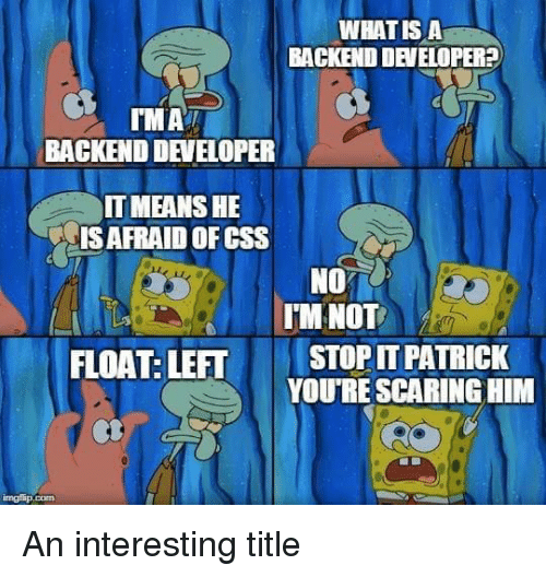 scaring: WHATIS A  BACKEND DEVELOPER?  MAi  BACKEND DEVELOPER  IT MEANSHE  IS AFRAID OF CSS  NO  IMNOT  FLOAT: LEFT  STOP IT PATRICK  YOURE SCARING HIM An interesting title