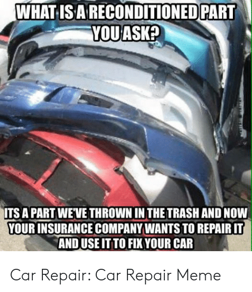 Car Repair Meme: WHATIS ARECONDITIONED PART  YOUASK?  ITS A PART WE'VE THROWN IN THE TRASH AND NOW  YOUR INSURANCE COMPANY WANTS TO REPAIR IT  AND USE IT TO FIX YOUR CAR Car Repair: Car Repair Meme