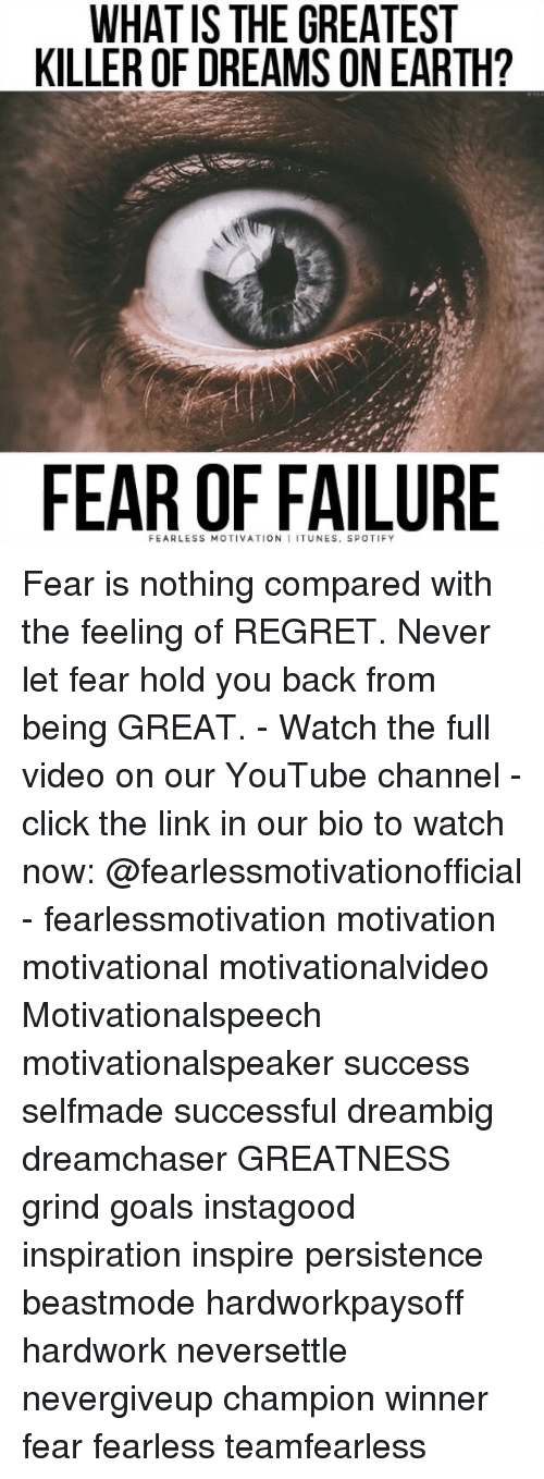 watch-now: WHATIS THE GREATEST  KILLER OF DREAMS ON EARTH?  FEAR OF FAILURE  FEARLESS MOTIVATION I ITUNES, SPOTIFY Fear is nothing compared with the feeling of REGRET. Never let fear hold you back from being GREAT. - Watch the full video on our YouTube channel - click the link in our bio to watch now: @fearlessmotivationofficial - fearlessmotivation motivation motivational motivationalvideo Motivationalspeech motivationalspeaker success selfmade successful dreambig dreamchaser GREATNESS grind goals instagood inspiration inspire persistence beastmode hardworkpaysoff hardwork neversettle nevergiveup champion winner fear fearless teamfearless