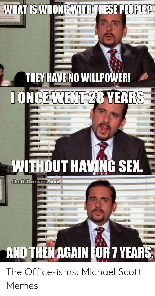 Memes, Michael Scott, and Sex: WHATIS WRONCWITHTHESE PEOPLEA  THEY HAVE NO WILLPOWER!  ONCE WENT 28 YEARS  WITHOUT HAVING SEX.  TheOfficeisms.com  AND THENAGAIN FOR 7 YEARS The Office-isms: Michael Scott Memes
