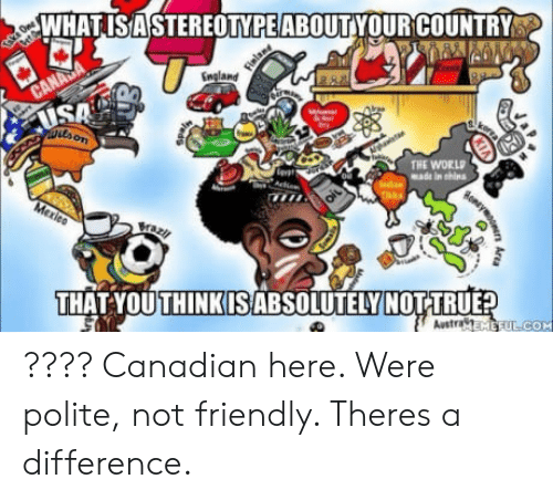 shins: WHATISAS  TEREOTYPEABOUTYOUR COUNTRY  England  SA  THE WORLD  made in shins  Bra  THAT YOUTHINKIS ABSOLUTELY  Austra  COM ???? Canadian here. Were polite, not friendly. Theres a difference.