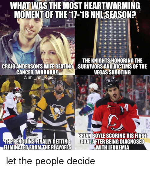 Memes, National Hockey League (NHL), and Las Vegas: WHATİWAS THE MOST HEARTWARMING  MOMENTOF THE 17-18 NHLSEASON?  THE KNIGHTS HONORING THE  CRAIGANDERSONS WIFE BEATING SURVIVORS ANDVICTIMS OF THE  CANCER CWOOHOO!  @nhl ref Hogic  VEGAS SHOOTING  BRIAN BOYLE SCORING HIS FIRST  THE PENGUINS FINALLY GETTING GOAL AFTER BEING DIAGNOSED  ELIMINATED FROM THE PLAYOFFS  WITH LEUKEMIA let the people decide