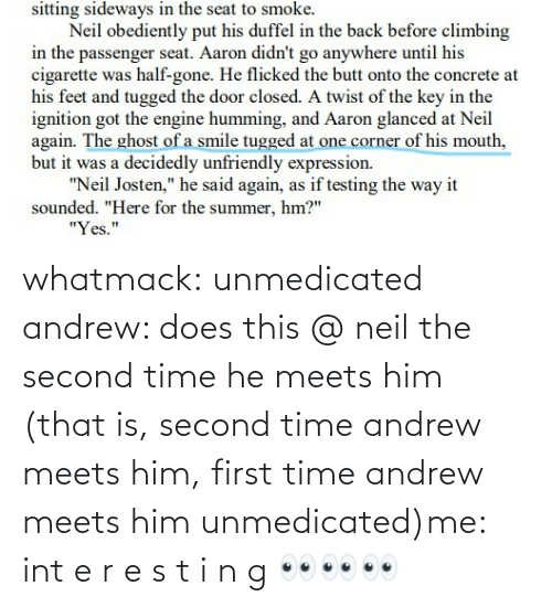 int: whatmack:  unmedicated andrew: does this @ neil the second time he meets him (that is, second time andrew meets him, first time andrew meets him unmedicated)me: int e r e s t i n g 👀👀👀