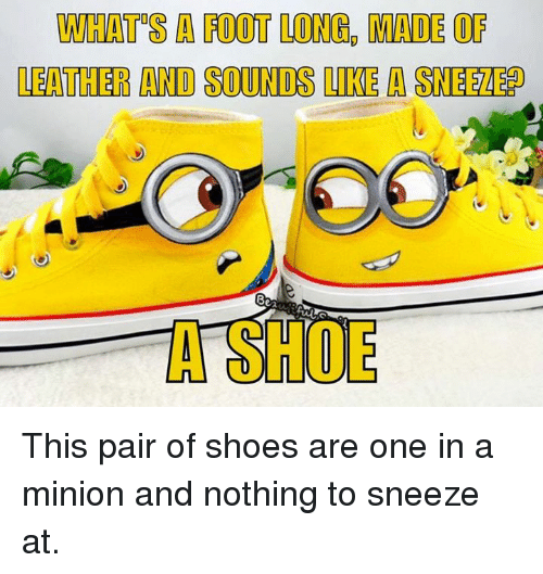 Memes, Shoes, and Minion: WHATS A FOOT LONG, MADE OF  LEATHER AND SOUNDS LIKE A SNEEZE?  3  A SHOE This pair of shoes are one in a minion and nothing to sneeze at.
