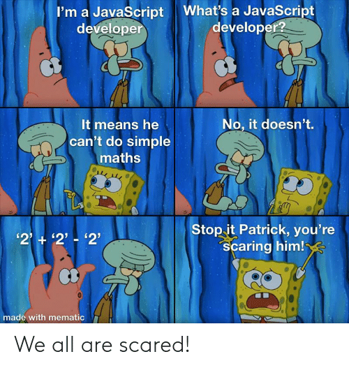scaring: What's a JavaScript  developer?  I'm a JavaScript  developer  CB  No, it doesn't.  It means he  can't do simple  maths  Stop it Patrick, you're  Scaring him!  '2 2'-'2'  made with mematic We all are scared!