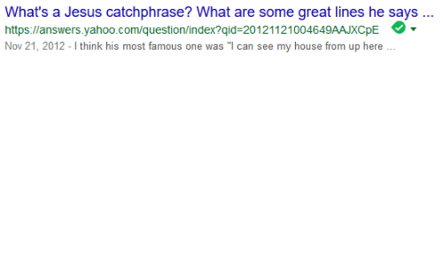 """yahoo.com: What's a Jesus catchphrase? What are some great lines he says  https llanswers.yahoo.com/question/index?qid-20121121004649AAJXCpE  Nov 21, 2012 - I think his most famous one was """"I can see my house from up here"""