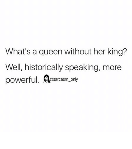 Funny, Memes, and Historical: What's a queen without her king?  Well, historically speaking, more  powerful  A only  A@sarcasm ⠀