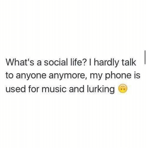 Life, Lurking, and Music: What's a social life? I hardly talk  to anyone anymore, my phone is  used for music and lurking G