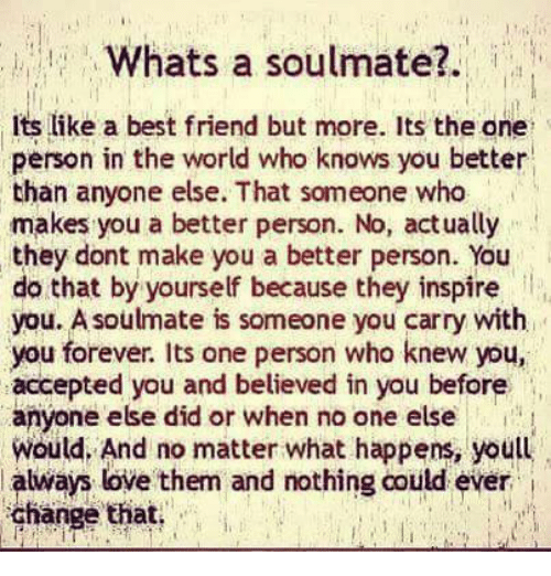 best friend: Whats a soulmate?  Its like a best friend but more. Its the one  person in the world who knows you better  than anyone else. That someone who  makes you a better person. No, actually  they dont make you a better person. You  do that by yourself because they inspire  you. Asoulmate is someone you carry with  you forever. Its one person who knew you  accepted you and believed in you before  anyone else did or when no one else i  would, And matter happens, youll  always love  them and nothing could ever  change that