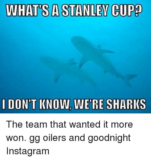 oilers: WHATS A STANLEY CUP  I DON'T KNOW, WERE SHARKS The team that wanted it more won. gg oilers and goodnight Instagram