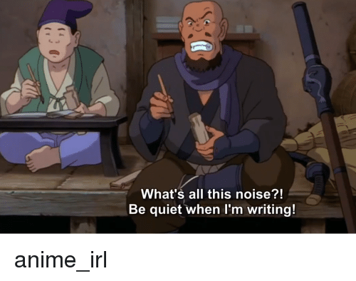 Anime, Quiet, and Irl: What's all this noise?!  Be quiet when l'm writing!