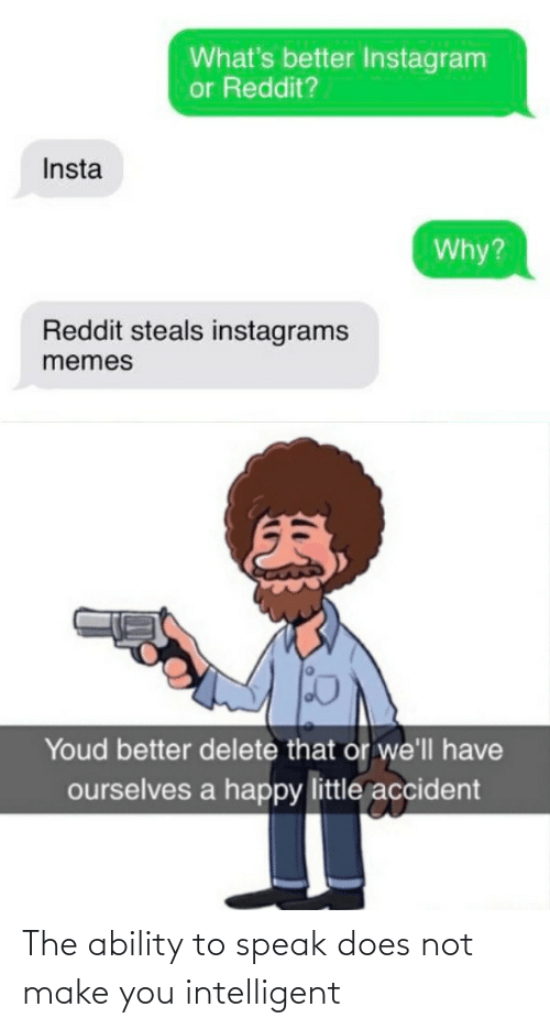 Accident: What's better Instagram  or Reddit?  Insta  Why?  Reddit steals instagrams  memes  Youd better delete that or we'll have  ourselves a happy little accident The ability to speak does not make you intelligent