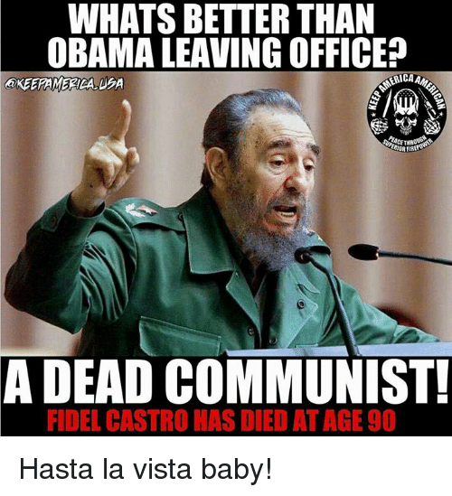 Memes, Office, and Communist: WHATS BETTER THAN  OBAMA LEAVING OFFICE  RIORFIRE  A DEAD COMMUNIST!  FIDEL CASTRO  HAS DIED AT AGE90 Hasta la vista baby!