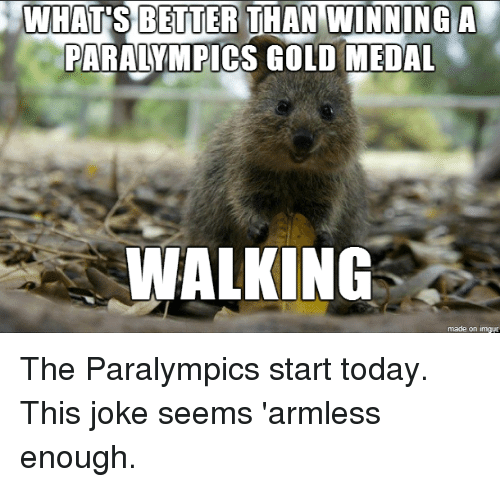 Advice Hell: WHATS BETTER THAN WINNING A  PARALYMPICS GOLD MEDAL  WALKING  made on imgud The Paralympics start today. This joke seems 'armless enough.