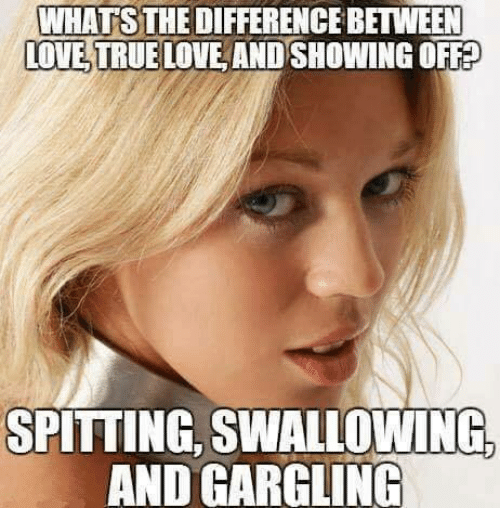 Memes, 🤖, and True Love: WHATS  BETWEEN  LOVE TRUE LOVE AND SHOWING OFF?  SPITTING, SWALLOWINGo  AND GARGLING