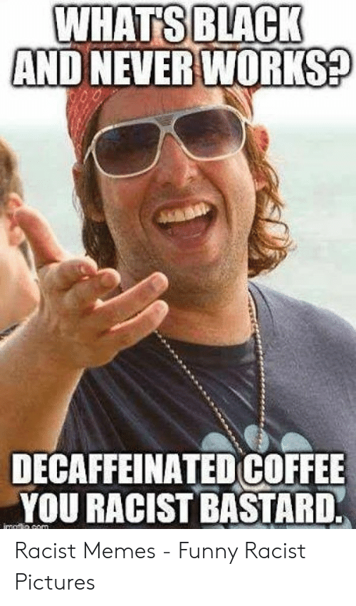 Funny Racist Memes: WHATS BLACK  AND NEVER WORKS?  DECAFFEINATED COFFEE  YOU RACIST BASTARD. Racist Memes - Funny Racist Pictures