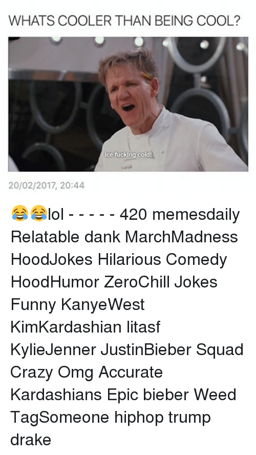 Crazy, Dank, and Drake: WHATS COOLER THAN BEING COOL?  ce fucking cold  20/02/2017, 20:44 😂😂lol - - - - - 420 memesdaily Relatable dank MarchMadness HoodJokes Hilarious Comedy HoodHumor ZeroChill Jokes Funny KanyeWest KimKardashian litasf KylieJenner JustinBieber Squad Crazy Omg Accurate Kardashians Epic bieber Weed TagSomeone hiphop trump drake