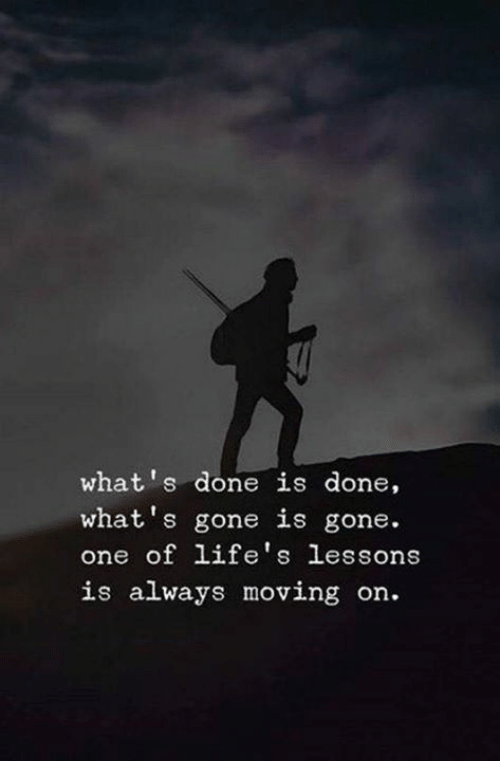 Gone, One, and Whats: what's done is done,  what's gone is gone.  one of life's lessons  is always moving on.