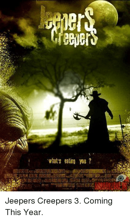 jeepers: What's eating you? Jeepers Creepers 3. Coming This Year.