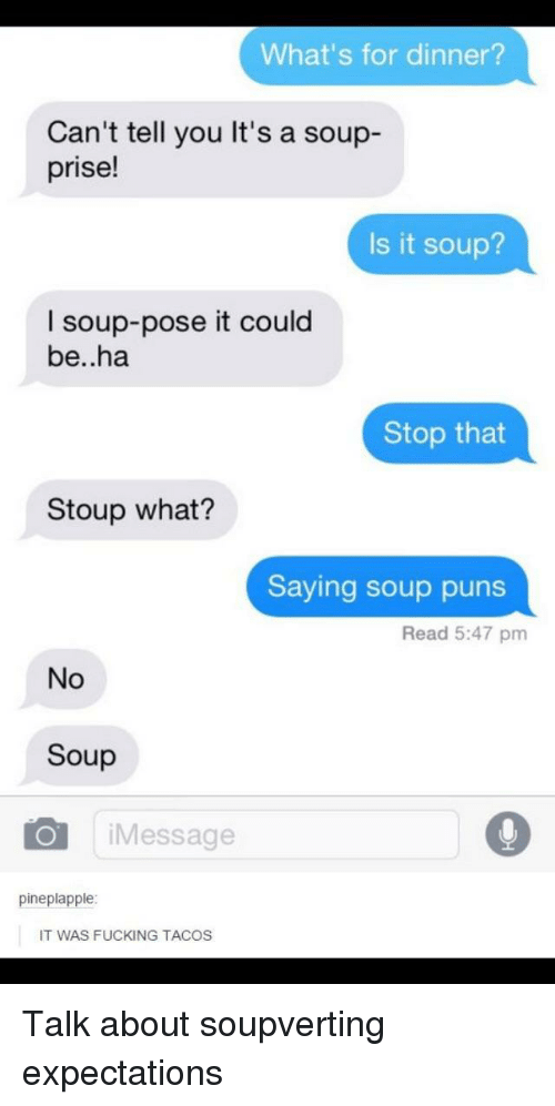 Whats For Dinner: What's for dinner?  Can't tell you It's a soup-  prise!  Is it soup?  I soup-pose it could  be..ha  Stop that  Stoup what?  Saying soup puns  Read 5:47 pm  No  Soup  iMessage  pineplapple  IT WAS FUCKING TACOS Talk about soupverting expectations