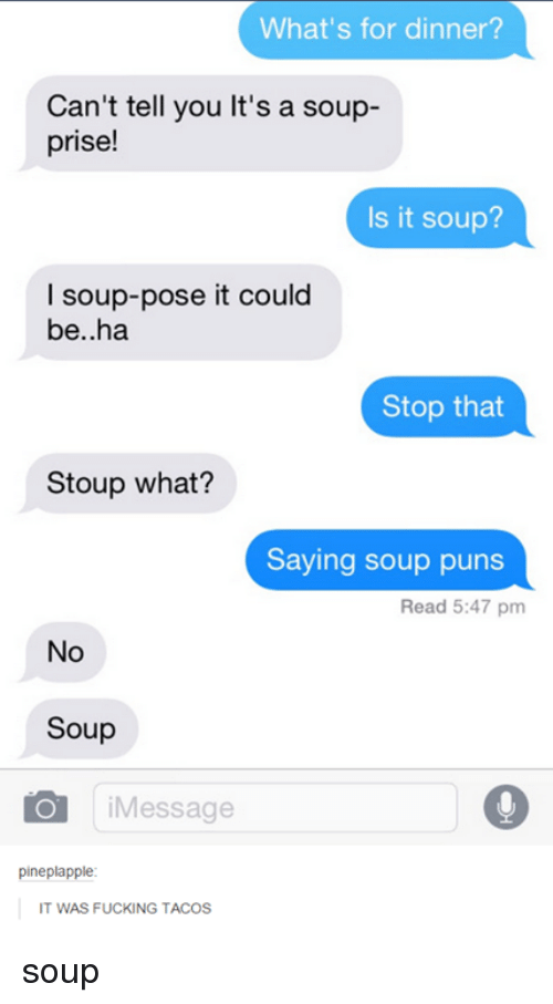 puns: What's for dinner?  Can't tell you lt's a soup-  prise!  Is it soup?  I soup-pose it could  be..ha  Stop that  Stoup what?  Saying soup puns  Read 5:47 pm  No  Soup  Message  pineplapple  IT WAS FUCKING TACOS soup