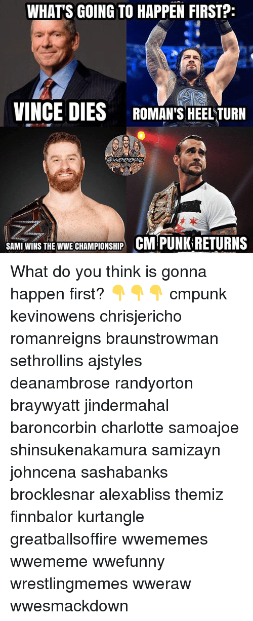 Cm Punk: WHAT'S GOING TO HAPPEN FIRST?  VINCE DIES ROMAN' HEELTURN  SAMI WINS THE WWE CHAMPIONSHIP CM PUNK RETURNS What do you think is gonna happen first? 👇👇👇 cmpunk kevinowens chrisjericho romanreigns braunstrowman sethrollins ajstyles deanambrose randyorton braywyatt jindermahal baroncorbin charlotte samoajoe shinsukenakamura samizayn johncena sashabanks brocklesnar alexabliss themiz finnbalor kurtangle greatballsoffire wwememes wwememe wwefunny wrestlingmemes wweraw wwesmackdown