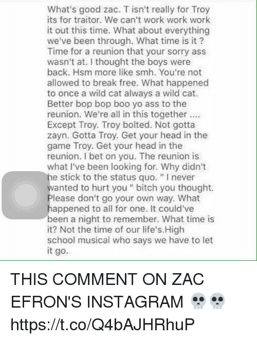 "Ass, Bitch, and Boo: What's good zac. T isn't really for Troy  its for traitor. We can't work work work  it out this time. What about everything  we've been through. What time is it?  Time for a reunion that your sorry ass  wasn't at. I thought the boys were  back. Hsm more like smh. You're not  allowed to break free. What happened  to once a wild cat always a wild cat.  Better bop bop boo yo ass to the  reunion. We're all in this together  Except Troy. Troy bolted. Not gotta  zayn. Gotta Troy. Get your head in the  game Troy. Get your head in the  reunion. I bet on you. The reunion is  what I've been looking for. Why didn't  he stick to the status quo. ""Inever  wanted to hurt you bitch you thought.  lease don't go your own way. What  appened to all for one. It could've  been a night to remember. What time is  it? Not the time of our life's. High  school musical who says we have to let  it go. THIS COMMENT ON ZAC EFRON'S INSTAGRAM 💀💀 https://t.co/Q4bAJHRhuP"