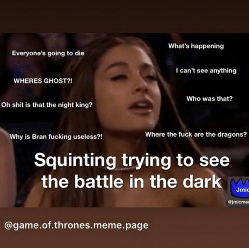 Thrones Meme: What's happening  Everyone's going to die  I can't see anything  WHERES GHOST?!  Who was that?  Oh shit is that the night king?  Where the fuck are the dragons?  Why is Bran fucking useless?!  Squinting trying to see  the battle in the dark  Jmǐ  @jmicmer  @game.of.thrones.meme.page
