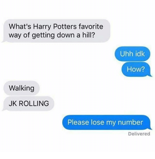 Getting Down: What's Harry Potters favorite  way of getting down a hil?  Uhh idk  How?  Walking  JK ROLLING  Please lose my number  Delivered