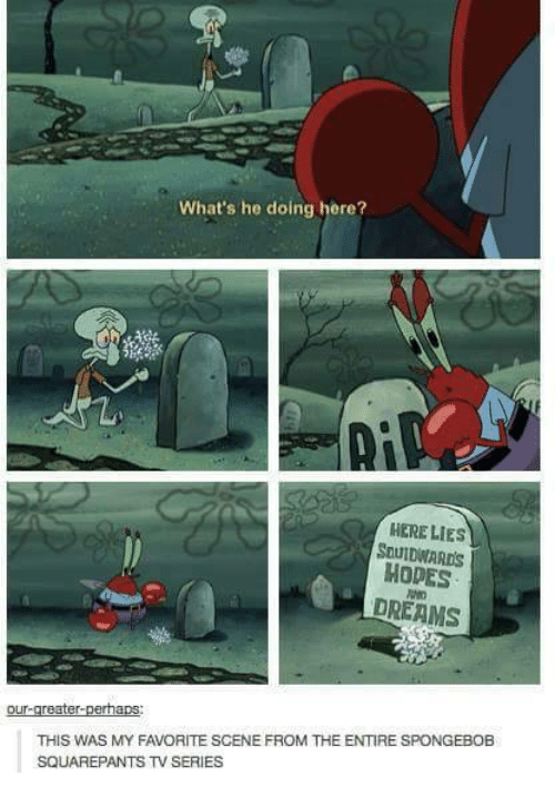 Funny, SpongeBob, and Spongebob Squarepants: What's he doing here?  HERE LIES  SDUIDWARDS  MODES  DREAMS  our-greater-perhaps  THIS WAS MY FAVORITE SCENE FROM THE ENTIRE SPONGEBOB  SQUAREPANTS TV SERIES
