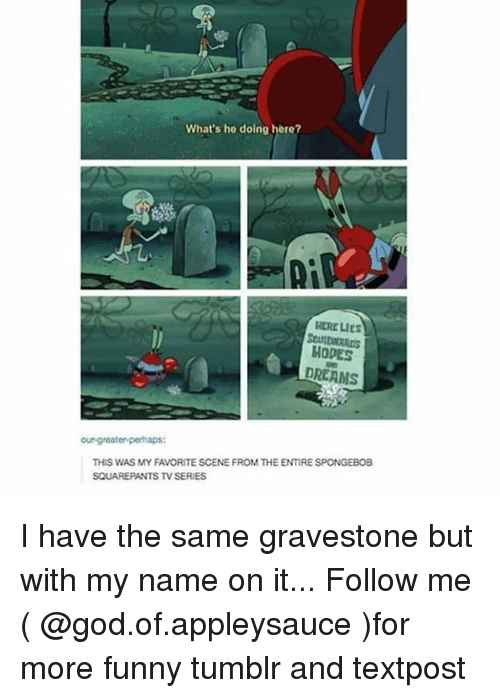 gravestone: What's he doing here?  Ly  HERE LIes  SOUIDWARDS  HODPES  DREAMS  our-greater-perhaps:  THIS WAS MY FAVORITE SCENE FROM THE ENIRE SPONGEBOB  SQUAREPANTS TV SERIES I have the same gravestone but with my name on it... Follow me ( @god.of.appleysauce )for more funny tumblr and textpost