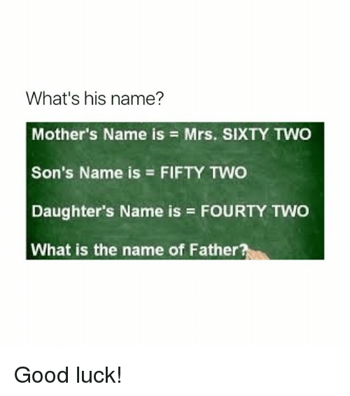 Memes, Good, and What Is: What's his name?  Mother's Name is Mrs. SIXTY TWO  Son's Name is FIFTY TWO  Daughter's Name is FOURTY TWO  What is the name of Father Good luck!