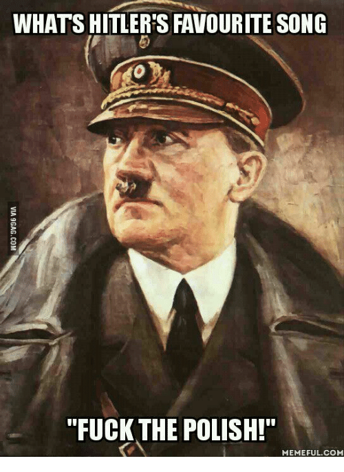 "Straight From the A, Polish, and  Polishing: WHATS HITLER'S FAVOURITE SONG  ""FUCK THE POLISH!""  MEMEFUL COME"