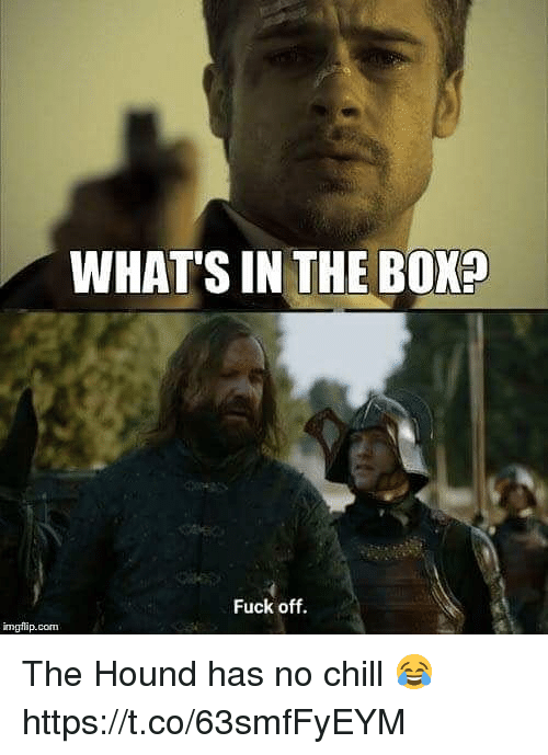 Chill, No Chill, and The Hound: WHAT'S IN THE BOX?  Fuck off.  mgflip.com The Hound has no chill 😂 https://t.co/63smfFyEYM
