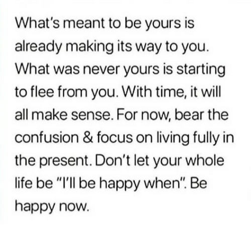 "flee: What's meant to be yours is  already making its way to you.  What was never yours is starting  to flee from you. With time, it will  all make sense. For now, bear the  confusion & focus on living fully in  the present. Don't let your whole  life be ""I'lI be happy when"". Be  happy now."