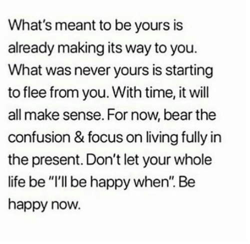 "flee: What's meant to be yours is  already making its way to you.  What was never yours is starting  to flee from you. With time, it will  all make sense. For now, bear the  confusion & focus on living fully in  the present. Don't let your whole  life be ""I'll be happy when. Be  happy now."