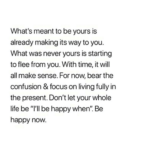 "flee: What's meant to be yours is  already making its way to you.  What was never yours is starting  to flee from you. With time, it will  all make sense. For now, bear the  confusion & focus on living fully in  the present. Don't let your whole  life be ""I'll be happy when"". Be  happy now."