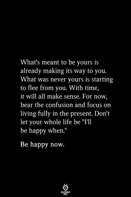 "flee: What's meant to be yours is  already making its way to you.  What was never yours is starting  to flee from you. With time,  it will all make sense. For now,  bear the confusion and focus on  living fully in the present. Don't  let your whole life be ""I'l  be happy when.""  Be happy now.  RELATIONSHIP  ES"