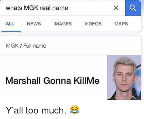 Mgk, News, and Too Much: whats MGK real name  ALL NEWS IMAGES VIDEOS MAPS  MGK / Full name  Marshall Gonna KillMe Y'all too much.  😂