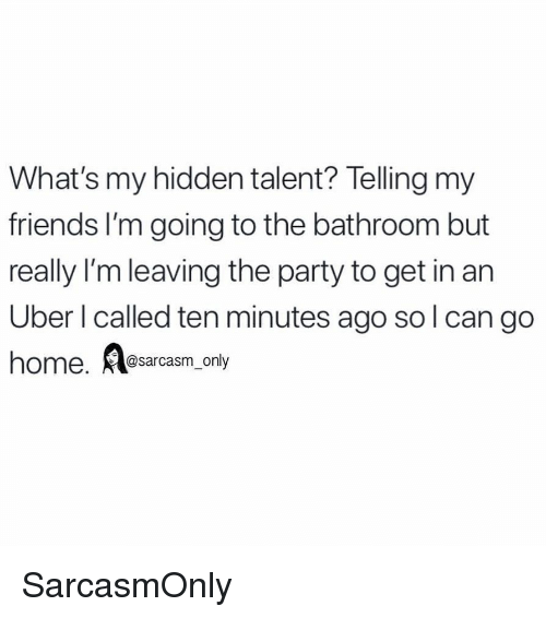 Friends, Funny, and Memes: What's my hidden talent? Telling my  friends I'm going to the bathroom but  really I'm leaving the party to get in an  Uber l called ten minutes ago sol can go  ome @sarcasm_only SarcasmOnly