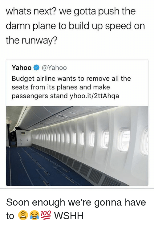 Memes, Soon..., and Wshh: whats next? we gotta push the  damn plane to build up speed on  the runway?  Yahoo e》 @Yahoo  Budget airline wants to remove all the  seats from its planes and make  passengers stand yhoo.it/2ttAhqa Soon enough we're gonna have to 😩😂💯 WSHH