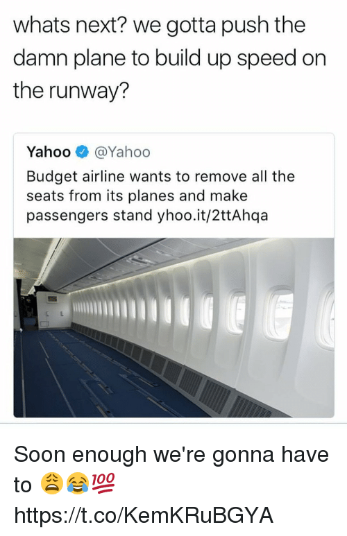 Soon..., Budget, and Yahoo: whats next? we gotta push the  damn plane to build up speed on  the runway?  Yahoo @Yahoo  Budget airline wants to remove all the  seats from its planes and make  passengers stand yhoo.it/2ttAhqa Soon enough we're gonna have to 😩😂💯 https://t.co/KemKRuBGYA