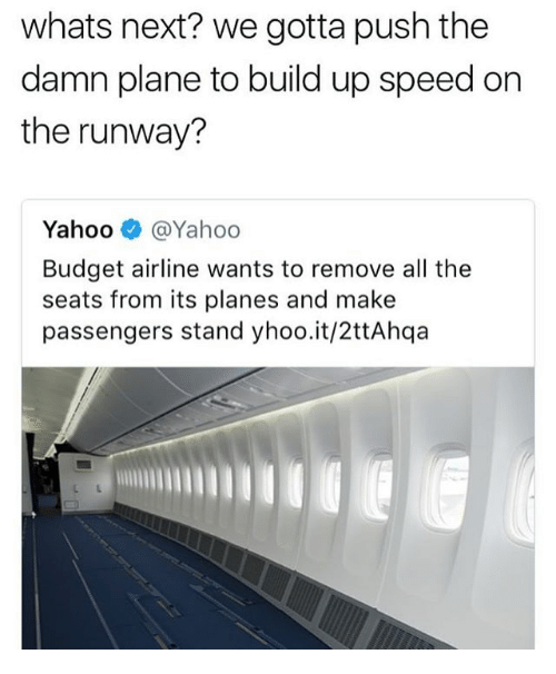 Funny, Budget, and Yahoo: whats next? we gotta push the  damn plane to build up speed on  the runway?  Yahoo@Yahoo  Budget airline wants to remove all the  seats from its planes and make  passengers stand yhoo.it/2ttAhqa