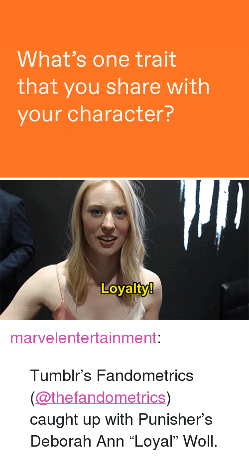 "Deborah: What's one trait  that you share with  your character?   Loyalty  0 <p><a href=""http://marvelentertainment.tumblr.com/post/163292735607/tumblrs-fandometrics-thefandometrics-caught-up"" class=""tumblr_blog"">marvelentertainment</a>:</p><blockquote><p>Tumblr's Fandometrics (<a href=""https://tmblr.co/msqSl7HRvd95qREpIWHptZw"">@thefandometrics</a>) caught up with Punisher's Deborah Ann ""Loyal"" Woll.</p></blockquote>"
