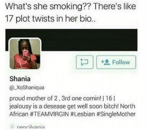 Ilee: What's she smoking?? There's like  17 plot twists in her bio..  [B İle Follow |  Shania  @ XoShaniqua  proud mother of 2,3rd one comin! | 16l  jealousy is a desease get well soon bitch! North  African #TEAMVIRGIN #Lesbian #SingleMother  O nenciluania