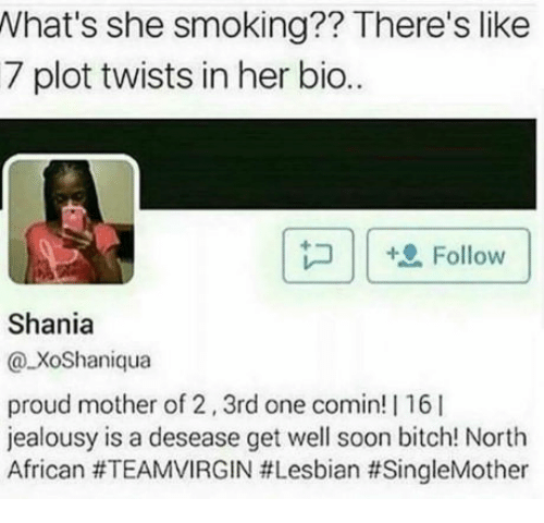 Memes, 🤖, and Mother: What's she smoking?? There's like  7 plot twists in her bio.  +0 Follow  Shania  XoShaniqua  proud mother of 2, 3rd one comin! I16  jealousy is a desease get well soon bitch! North  African #TEAMVIRGIN #Lesbian thSingleMother