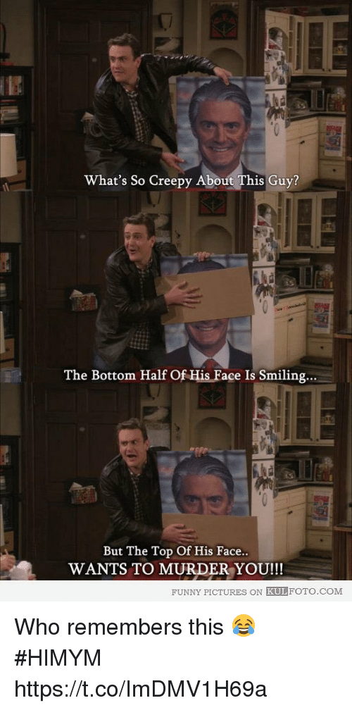 Creepy, Funny, and Memes: What's So Creepy About This Guy?  The Bottom Half Of His Face Is Smiling...  But The Top Of His Face  WANTS TO MURDER YOU!!!  FUNNY PICTURES ON KULFOTO.COM Who remembers this 😂 #HIMYM https://t.co/ImDMV1H69a