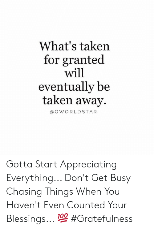 Taken, Worldstar, and Blessings: What's taken  for granted  will  eventually be  taken away  @ Q WORLDSTAR Gotta Start Appreciating Everything... Don't Get Busy Chasing Things When You Haven't Even Counted Your Blessings... 💯 #Gratefulness